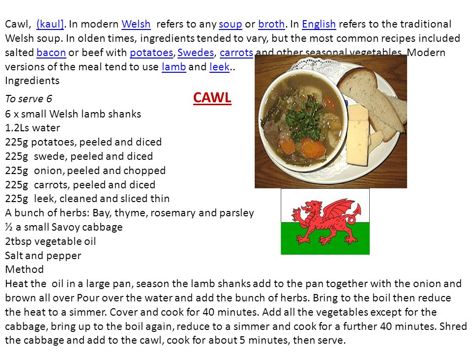 Cawl, (kaul]. In modern Welsh refers to any soup or broth